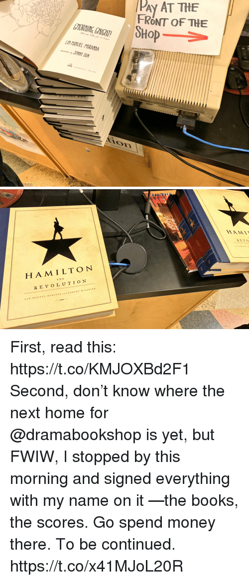 to be continued: PAy AT THE  FRONT OF THE  SHoP  TYORNING, GNIGHT  LIN-HANUEL MIRANDA  JONNY SUN  ir   HA M ILTON  THE  REVOLUTION  LIN MANUEL MIRAND A  JEREMY McCARTER First, read this: https://t.co/KMJOXBd2F1  Second, don't know where the next home for @dramabookshop is yet, but FWIW, I stopped by this morning and signed everything with my name on it —the books, the scores. Go spend money there. To be continued. https://t.co/x41MJoL20R