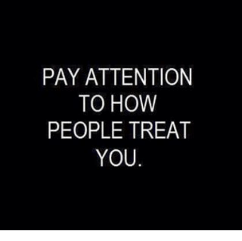 Payed Attention: PAY ATTENTION  TO HOW  PEOPLE TREAT  YOU