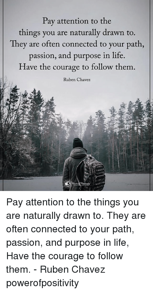 Payed Attention: Pay attention to the  things you are naturally drawn to.  They are often connected to your path  passion, and purpose in life.  Have the courage to follow them  Ruben Chavez Pay attention to the things you are naturally drawn to. They are often connected to your path, passion, and purpose in life, Have the courage to follow them. - Ruben Chavez powerofpositivity