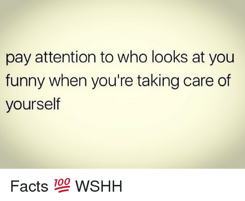 you funny: pay attention to who looks at you  funny when you're taking care of  yourself Facts 💯 WSHH