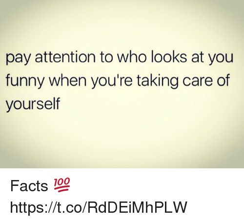 you funny: pay attention to who looks at you  funny when you're taking care of  yourself Facts 💯 https://t.co/RdDEiMhPLW