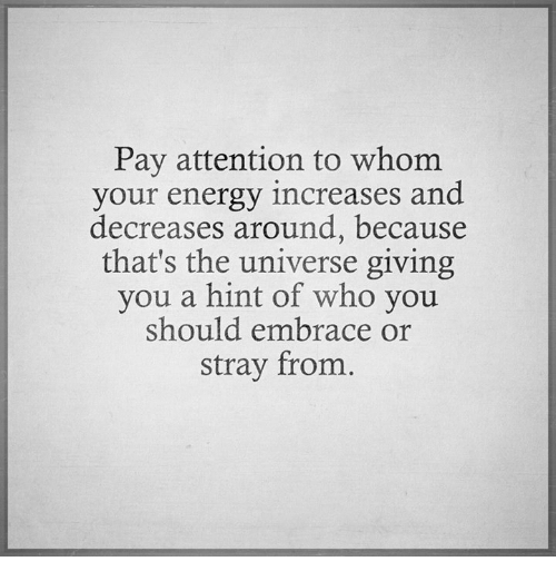 Attentation: Pay attention to whom  your energy increases and  decreases around, because  that's the universe giving  you a hint of who you  should embrace or  stray from