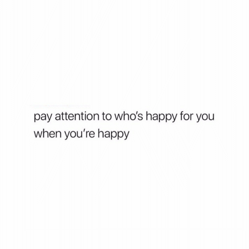 pay attention: pay attention to who's happy for you  when you're happy