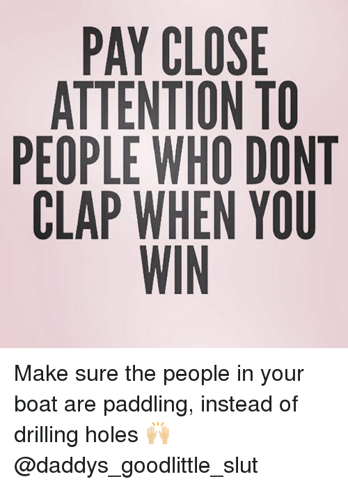 Slutting: PAY CLOSE  ATTENTION TO  PEOPLE WHO DONT  CLAP WHEN YOU  WIN Make sure the people in your boat are paddling, instead of drilling holes 🙌🏼 @daddys_goodlittle_slut