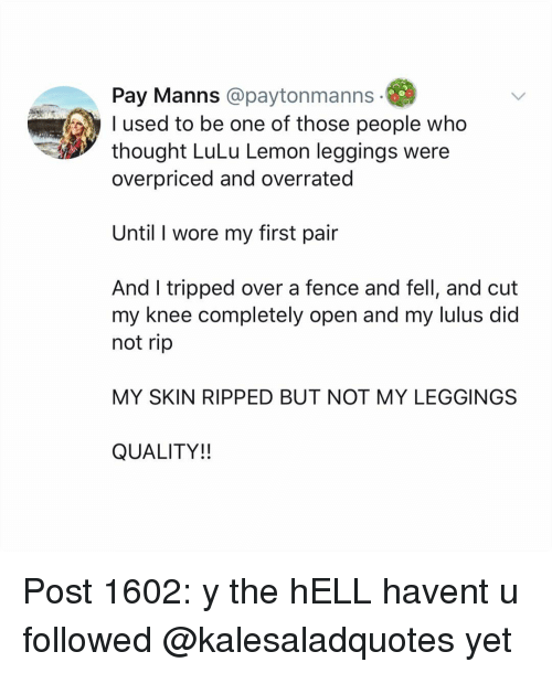 Leggings: Pay Manns @paytonmanns  used to be one of those people who  thought LuLu Lemon leggings were  overpriced and overrated  Until I wore my first pair  And I tripped over a fence and fell, and cut  my knee completely open and my lulus did  not rip  MY SKIN RIPPED BUT NOT MY LEGGINGS  QUALITY!! Post 1602: y the hELL havent u followed @kalesaladquotes yet