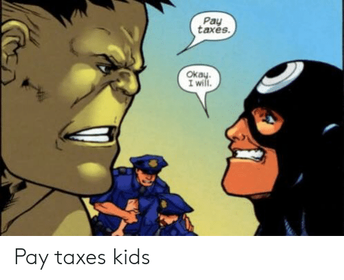 Taxes, Kids, and Will: Pay  taxes  Oka  I will Pay taxes kids