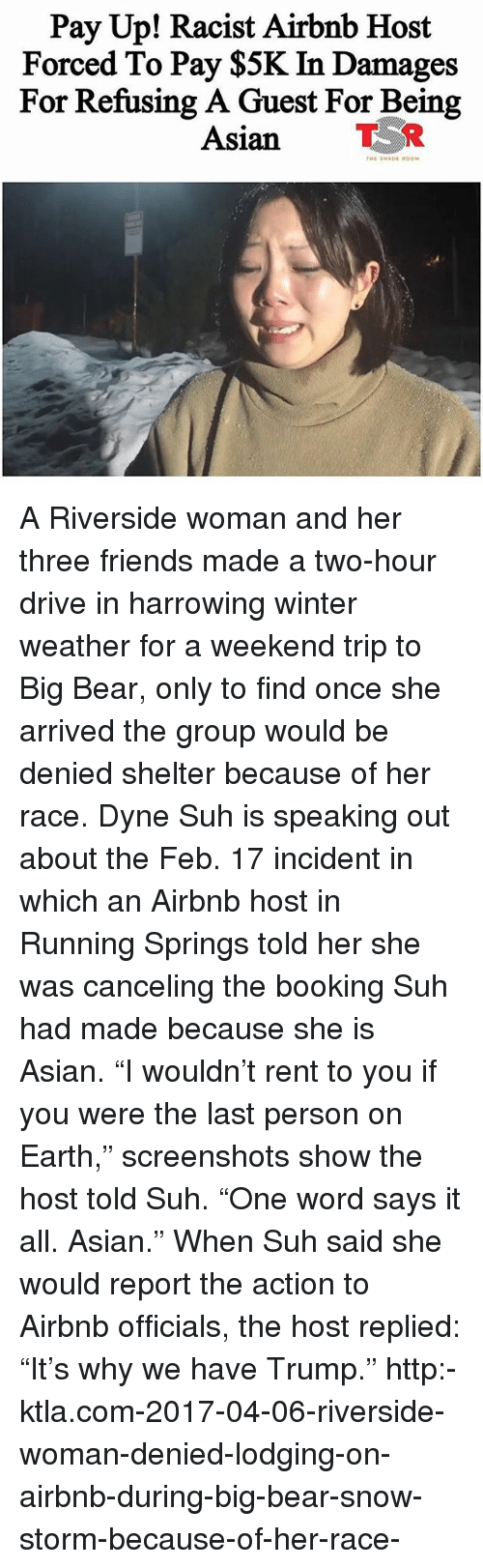 """harrowing: Pay Up! Racist Airbnb Host  Forced To Pay $5K In Damages  For Refusing A Guest For Being  Asian TR A Riverside woman and her three friends made a two-hour drive in harrowing winter weather for a weekend trip to Big Bear, only to find once she arrived the group would be denied shelter because of her race. Dyne Suh is speaking out about the Feb. 17 incident in which an Airbnb host in Running Springs told her she was canceling the booking Suh had made because she is Asian. """"I wouldn't rent to you if you were the last person on Earth,"""" screenshots show the host told Suh. """"One word says it all. Asian."""" When Suh said she would report the action to Airbnb officials, the host replied: """"It's why we have Trump."""" http:-ktla.com-2017-04-06-riverside-woman-denied-lodging-on-airbnb-during-big-bear-snow-storm-because-of-her-race-"""