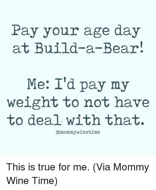Build a Bear: Pay your age day  at Build-a-Bear  Me: I'd pay my  weight to not have  to deal withthat.  amommywinetime This is true for me.   (Via Mommy Wine Time)