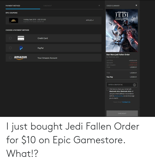 accordance: PAYMENT METHOD  CHECKOUT  ORDER SUMMARY  STAR WARS  EPIC COUPONS  JEDI  FALLEN ORDER  Holiday Sale 2019 - USD $10.00  EPIC  COUPON  APPLIED V  Expires on 5/1/2020, 3:00:00 AM  CHOOSE A PAYMENT METHOD  Credit Card  CREDIT CARD  PayPal  Star Wars Jedi Fallen Order  O amazon  By Electronic Arts  Your Amazon Account  List Price  Discount  - USD$4.08  USD$10.00  Epic Coupon  USD$9.91  Price  Total  USD$9.91  You Pay  USD$9.91  ENTER A CREATOR TAG  Click here to share your email with  Electronic Arts. Electronic Arts will  use your email address in accordance  with its privacy policy, so we encourage  you to read it.  Need Help? Contact Us  CНECКOUT  0O  0O I just bought Jedi Fallen Order for $10 on Epic Gamestore. What!?