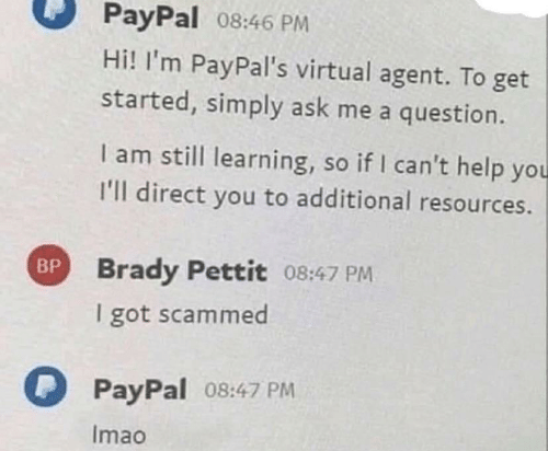 Help, Paypal, and Brady: PayPal 08:46 PM  Hi! I'm PayPal's virtual agent. To get  started, simply ask me a question.  I am still learning, so if I can't help you  I'll direct you to additional resources.  BP Brady Pettit 08:47 PM  I got scammed  PayPal 08:47 PM  Imao