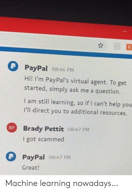 Direct: PayPal 08:46 PM  Hi! I'm PayPal's virtual agent. To get  started, simply ask me a question.  I am still learning, so if I can't help you  I'll direct you to additional resources.  Brady Pettit 08:47 PM  BP  I got scammed  PayPal 08:47 PM  Great! Machine learning nowadays…