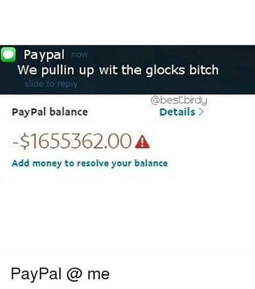glocks: Paypal  We pullin up wit the glocks bitch  now  slide to repiy  PayPal balance  -$1655362.00  @bestbirdy  Details  Add money to resolve your balance PayPal @ me