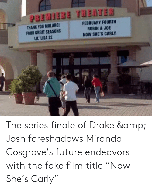 """carly: PBEMIERE THEATER  FEBRUARY FOURTH  THANK YOU MOLARO!  FOUR GREAT SEASONS  LIL' LISA 22  ROBIN & JOE  NOW SHE'S CARLY The series finale of Drake & Josh foreshadows Miranda Cosgrove's future endeavors with the fake film title """"Now She's Carly"""""""