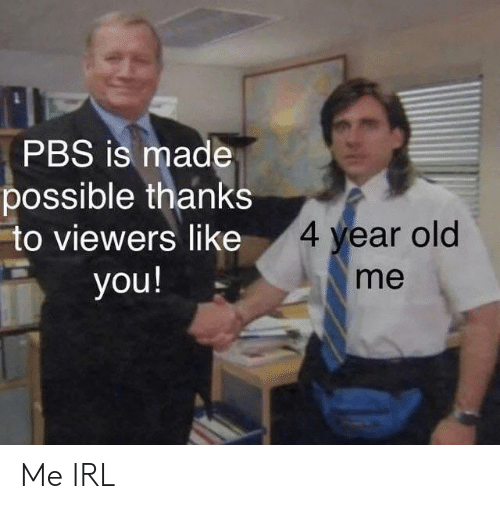 Old, Irl, and Me IRL: PBS is made  possible thanks  to viewers like  4 year old  me  you! Me IRL