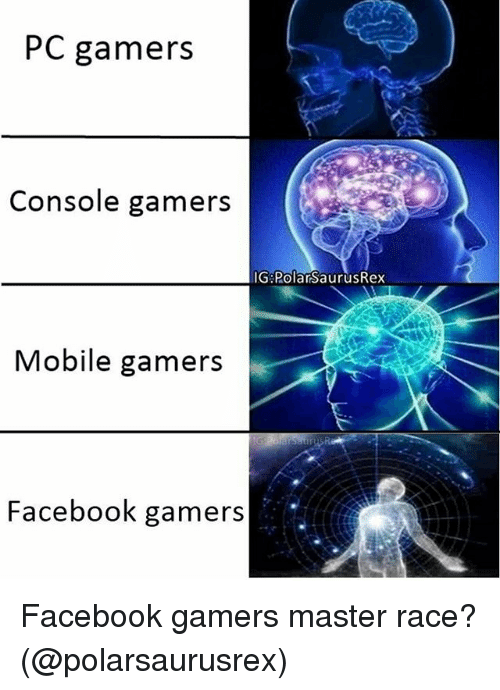 master race: PC gamers  Console gamers  IG PolarsaurusRex  Mobile gamers  Facebook gamers Facebook gamers master race? (@polarsaurusrex)