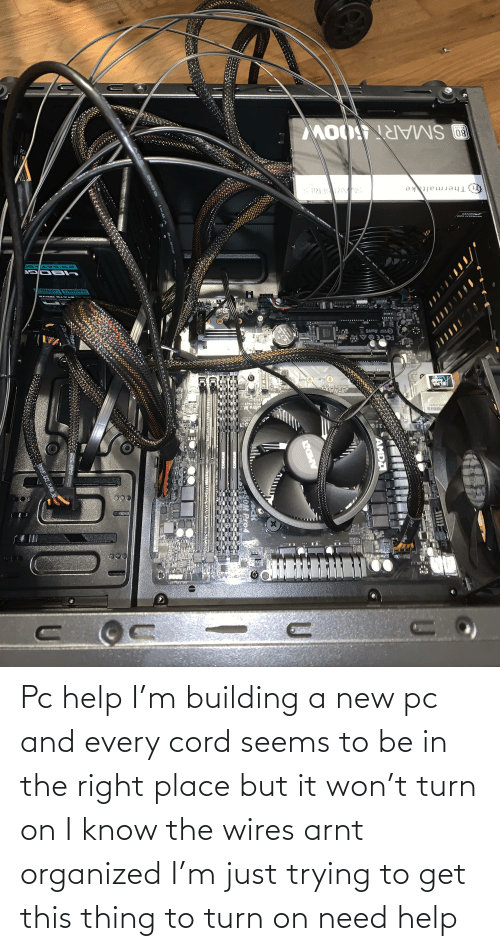 turn: Pc help I'm building a new pc and every cord seems to be in the right place but it won't turn on I know the wires arnt organized I'm just trying to get this thing to turn on need help