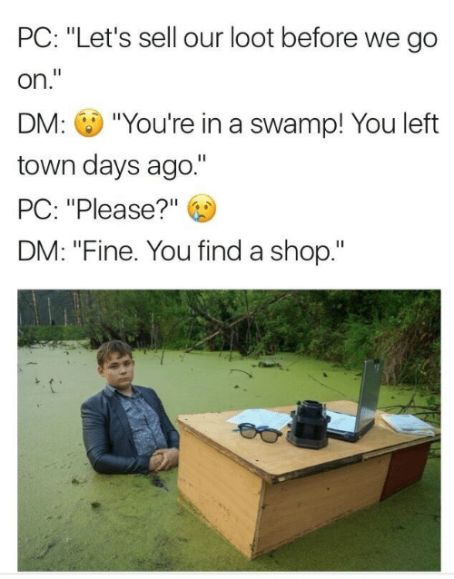 "Shop, You, and Town: PC: ""Let's sell our loot before we go  on.""  DM: ""You're in a swamp! You left  town days ago.""  PC: ""Please?""  DM: ""Fine. You find a shop."""