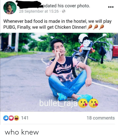"""cover photo: """"pdated his cover photo.  28 September at 15:26 ·  Whenever bad food is made in the hostel, we will play  PUBG, Finally, we will get Chicken Dinner! P  Holiday  TWO  bullet raja  008 141  18 comments who knew"""