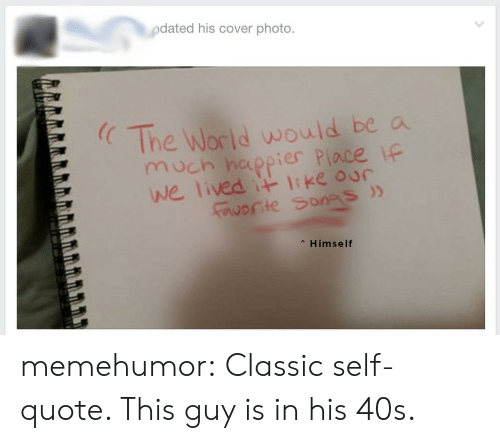 Tumblr, Blog, and Http: pdated his cover photo.  The World would be a  moch hippier Piace if  we lived t ke our  E  worte Sonas)>  Himself memehumor:  Classic self-quote. This guy is in his 40s.