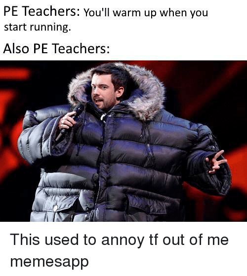 Memes, Running, and 🤖: PE Teachers: You'll warm up when you  start running  Also PE Teachers: This used to annoy tf out of me memesapp