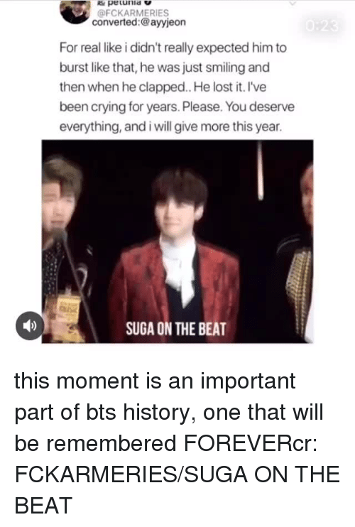 Clapped: pe unia V  @FCKARMERIES  converted:@ayyjeon  For real like i didn't really expected him to  burst like that, he was just smiling and  then when he clapped. He lost it. l've  been crying for years. Please. You deserve  everything, and i will give more this year.  SUGA ON THE BEAT this moment is an important part of bts history, one that will be remembered FOREVERcr: FCKARMERIES/SUGA ON THE BEAT