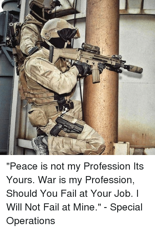 "Professionalism: ""Peace is not my Profession Its Yours. War is my Profession, Should You Fail at Your Job. I Will Not Fail at Mine."" - Special Operations"