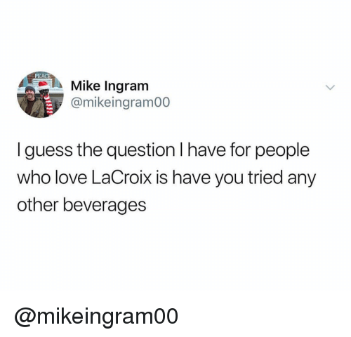 Guess The: PEACE  Mike Ingram  @mikeingram00  I guess the question I have for people  who love LaCroix is have you tried any  other beverages @mikeingram00