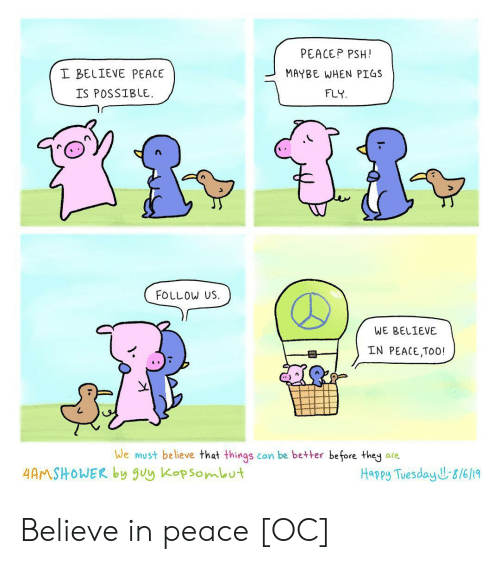 Happy, Peace, and Can: PEACEP PSH!  I BELIEVE PEACE  MAYBE WHEN PIGS  IS POSSIBLE  FLY  FOLLOW US  WE BELIEVE  IN PEACE,TOO!  We must believe that things  can be better before they  are.  4AMSHOWER by uy Kopsombut  Happy Tuesday J&/6/19 Believe in peace [OC]