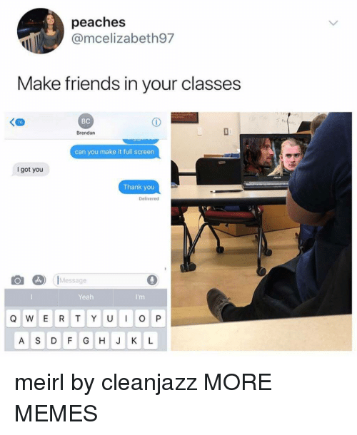 peaches: peaches  @mcelizabeth97  Make friends in your classes  76  BC  Brendan  can you make it full screen  got you  Thank you  Delivered  Message  0  Yeah  A S DF G HJK L meirl by cleanjazz MORE MEMES