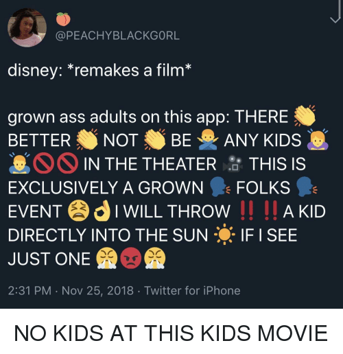 Ass, Disney, and Iphone: @PEACHYBLACKGORL  disney.remakes a film  grown ass adults on this app: THERE  BETTER NOT BE ANY KIDS  IN THE THEATER  TH  IS IS  EXCLUSIVELY A GROWN FOLKS  EVENTIWILL THROW I AKD  DIRECTLY INTO THE SUN IF I SEE  JUST ONE  2:31 PM . Nov 25, 2018 Twitter for iPhone NO KIDS AT THIS KIDS MOVIE