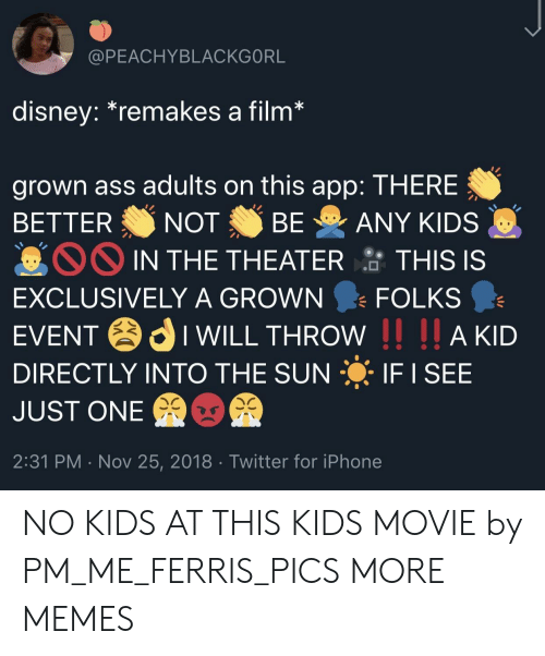 No Kids: @PEACHYBLACKGORL  disney.remakes a film  grown ass adults on this app: THERE  BETTER NOT BE ANY KIDS  IN THE THEATER  TH  IS IS  EXCLUSIVELY A GROWN FOLKS  EVENTIWILL THROW I AKD  DIRECTLY INTO THE SUN IF I SEE  JUST ONE  2:31 PM . Nov 25, 2018 Twitter for iPhone NO KIDS AT THIS KIDS MOVIE by PM_ME_FERRIS_PICS MORE MEMES