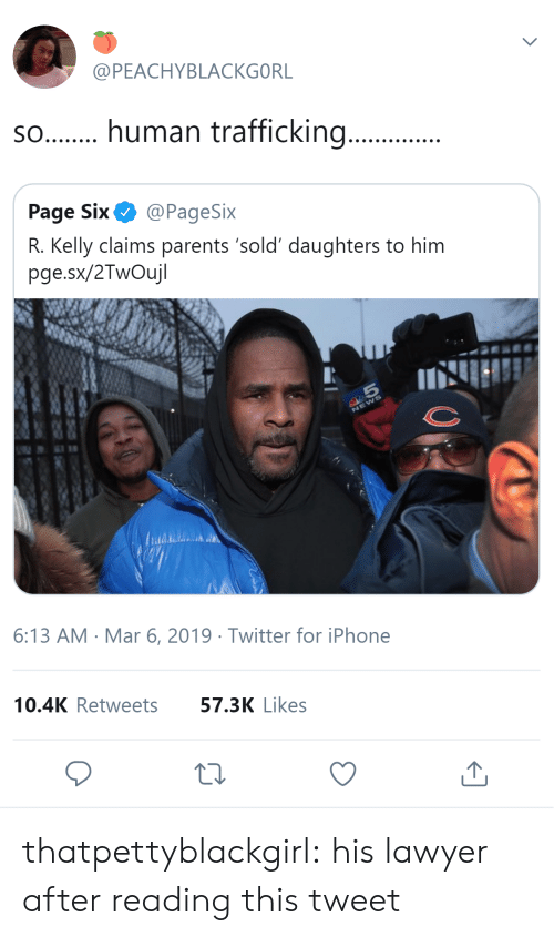 human trafficking: @PEACHYBLACKGORL  s.human trafficking...  Page Six@PageSix  R. Kelly claims parents 'sold' daughters to him  pge.sx/2TwOujl  6:13 AM Mar 6, 2019 Twitter for iPhone  10.4K Retweets  57.3K Likes thatpettyblackgirl:   his lawyer after reading this tweet
