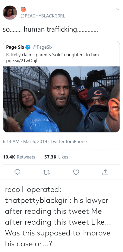 human trafficking: @PEACHYBLACKGORL  s.human trafficking...  Page Six@PageSix  R. Kelly claims parents 'sold' daughters to him  pge.sx/2TwOujl  6:13 AM Mar 6, 2019 Twitter for iPhone  10.4K Retweets  57.3K Likes recoil-operated: thatpettyblackgirl:   his lawyer after reading this tweet     Me after reading this tweet   Like… Was this supposed to improve his case or…?