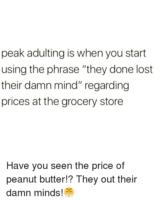 """Funny, Lost, and Mind: peak adulting is when you start  using the phrase """"they done lost  their damn mind"""" regarding  prices at the grocery store Have you seen the price of peanut butter!? They out their damn minds!😤"""