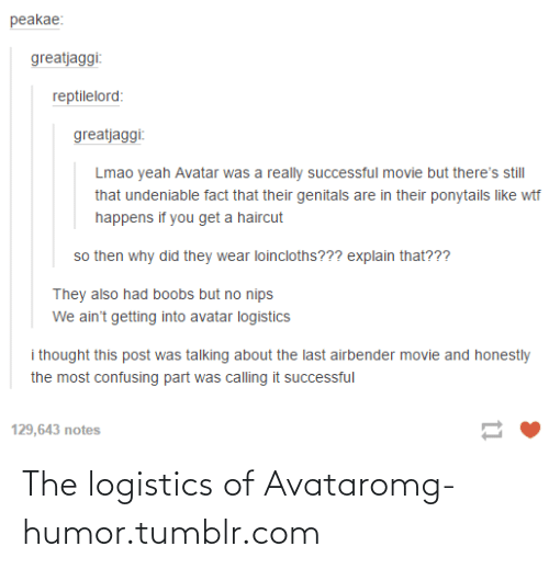 Theres Still: peakae:  greatjaggi:  reptilelord:  greatjaggi:  Lmao yeah Avatar was a really successful movie but there's still  that undeniable fact that their genitals are in their ponytails like wtf  happens if you get a haircut  so then why did they wear loincloths??? explain that???  They also had boobs but no nips  We ain't getting into avatar logistics  i thought this post was talking about the last airbender movie and honestly  the most confusing part was calling it successful  129,643 пotes The logistics of Avataromg-humor.tumblr.com