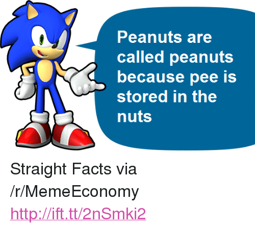 """Facts, Http, and Peanuts: Peanuts are  called peanuts  because pee is  stored in the  nuts <p>Straight Facts via /r/MemeEconomy <a href=""""http://ift.tt/2nSmki2"""">http://ift.tt/2nSmki2</a></p>"""