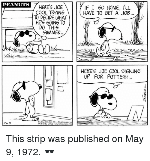 Memes, Summer, and Cool: PEANUTS  HERES JOE  COOL TRYING  TO DECIDE WHAT  HE'S GOING TO  DO THIS  SUMMER.  IF I 60 HOME, LL  HAVE TO GET A JOB..  HERE'S JOE COOL SIGNING  UP FOR POTTERY  Tm. Reg U.S. Pat O1-All rights reserved  1972 by United Feature Syndicate Inc This strip was published on May 9, 1972. 🕶️