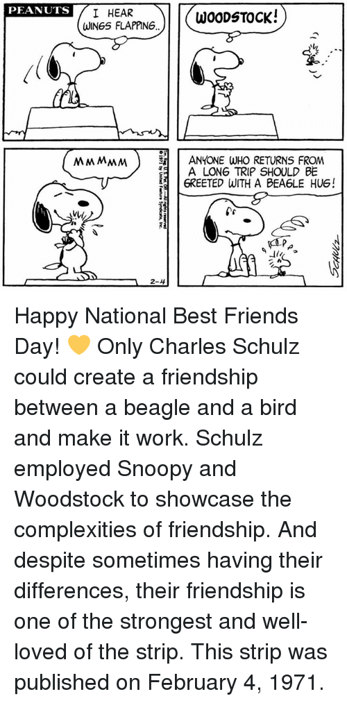 Friends, Memes, and Work: PEANUTS  I HEAR  WOODSTOCK!  WINGS FLAPPING  MMMMM ANYONE WHO RETURNS FROM  A LONG TRIP SHOULD BE  6REETED WITH A BEA6LE HUG!  2-4 Happy National Best Friends Day! 💛 Only Charles Schulz could create a friendship between a beagle and a bird and make it work.  Schulz employed Snoopy and Woodstock to showcase the complexities of friendship. And despite sometimes having their differences, their friendship is one of the strongest and well-loved of the strip. This strip was published on February 4, 1971.