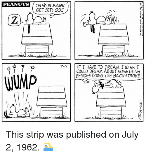 on your mark: PEANUTS  ON YOUR MARK!  GET SET! GO!  7-2 IF I HAVE TO DREAM, I WISH I  COULD DREAM ABOUT SOMETHING  BESIDES DOING THE BACKSTROKE! This strip was published on July 2, 1962. 🏊