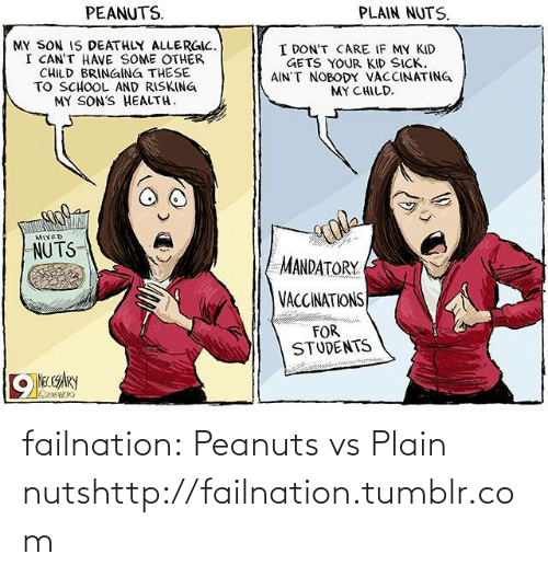 Vaccinations: PEANUTS.  PLAIN NUTS.  MY SON IS DEATHLY ALLERGIC.  I CAN'T HAVE SOME OTHER  CHILD BRINGING THESE  TO SCHOOL AND RISKING  MY SON'S HEALTH.  I DON'T CARE IF MY KID  GETS YOUR KID SICK.  AIN'T NOBODY VACCINATING  MY CHILD.  MIXED  NUTS  MANDATORY  VACCINATIONS  FOR  STUDENTS  NECCARY  OxosWRO failnation:  Peanuts vs Plain nutshttp://failnation.tumblr.com