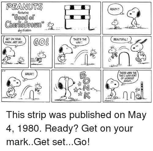 """on your mark: PEANUTS  READY?  featuring  Good ol  Charlie(Broum""""  -  GET ON YOUR  MARK..6ET SET...  THAT'S THE  BEAUTIFUL  WAY  べ4  THOSE WERE THE  TuO I WAS 50RT  OF WORRIED  ABOUT..  6REAT This strip was published on May 4, 1980. Ready? Get on your mark..Get set...Go!"""