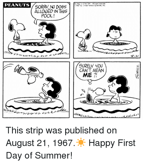rigging: PEANUTS  SORRY, NO DOGS  ALLOWED IN THIS  POOL!  AR rig reserved  1907 by United Peeture Srndioote. Inc.  SURELY YOU  CAN'T MEAN  ME This strip was published on August 21, 1967.☀️ Happy First Day of Summer!