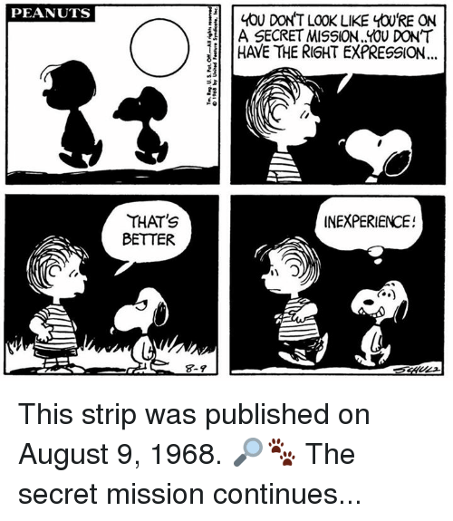 secretive: PEANUTS  YOU DON'T LOOK LIKE yOURE ON  A SECRET MISSION. Y0U DONT  HAVE THE RIGHT EXPRESSION  4  5  2  THAT'S  BETTER  INEXPERIENCE!  3  8-9 This strip was published on August 9, 1968. 🔎🐾 The secret mission continues...