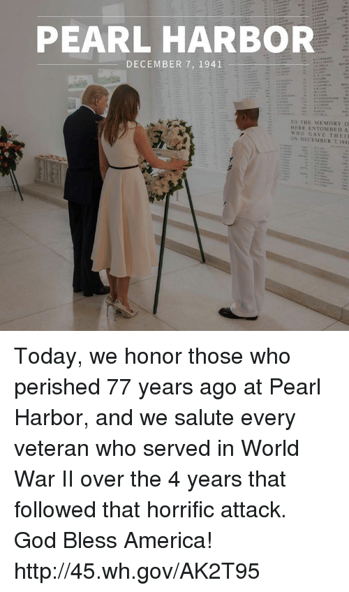 Salute: PEARL HARBOR  DECEMBER 7, 1941  TO THE MEMORY O  HERE ENTOMBED A  WHO GAVE THEI  ON DECEMBER 7 1941 Today, we honor those who perished 77 years ago at Pearl Harbor, and we salute every veteran who served in World War II over the 4 years that followed that horrific attack. God Bless America! http://45.wh.gov/AK2T95