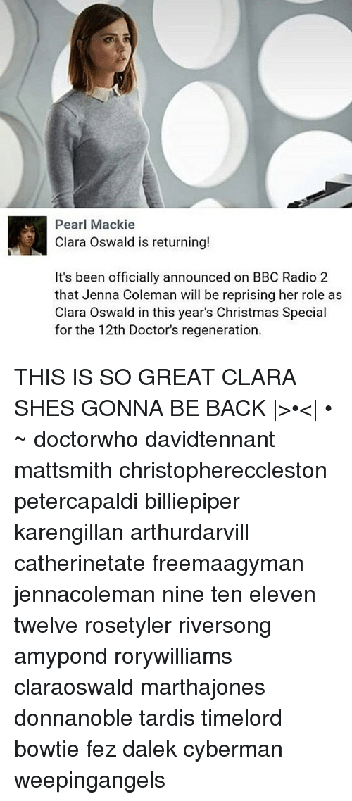 oswald: Pearl Mackie  Clara Oswald is returning!  It's been officially announced on BBC Radio 2  that Jenna Coleman will be reprising her role as  Clara Oswald in this year's Christmas Special  for the 12th Doctor's regeneration THIS IS SO GREAT CLARA SHES GONNA BE BACK |>•<| • ~ doctorwho davidtennant mattsmith christophereccleston petercapaldi billiepiper karengillan arthurdarvill catherinetate freemaagyman jennacoleman nine ten eleven twelve rosetyler riversong amypond rorywilliams claraoswald marthajones donnanoble tardis timelord bowtie fez dalek cyberman weepingangels
