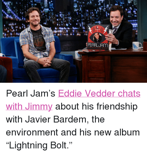 "pearl jam: PEARLJAm  LIGHTniNG BOL <p><span>Pearl Jam&rsquo;s <a href=""http://www.latenightwithjimmyfallon.com/blogs/2013/10/eddie-vedder-reminisces-about-balls-in-your-mouth/"" target=""_blank"">Eddie Vedder chats with Jimmy</a> about his friendship with Javier Bardem, the environment and his new album &ldquo;Lightning Bolt.&rdquo;</span></p>"