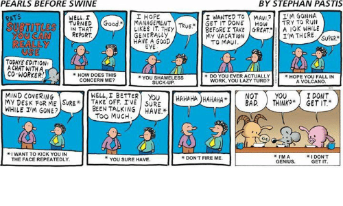 """Subtitle: PEARLS BEFORE SWINE  BY STEPHAN PASTIS  I NANTED TO MMAv12 IM GONNA  ATS  I HOPE  TURNED Good. MANAGEMENT Teup  GET IT TRY TO RUN  REPORT  LIKES TAKE GREAT MY VACATION  SUBTITLE  YOU CAN  HAVE A GOOD  TO MAUI.  REALLY  TODAYS EDITION:  A CHAT WITH A  CO-WORKER  HOW DOES THIS  YOU SHAMELESS  CONCERN ME?  WORK, YOU LAZY TURD?  A VOLCANO  HAHAHAHAHAHA YOU I DONT  BAD THINKO"""" GET IT.""""  MIND COVERING  WELL, I BETTER  MY DESK FOR ME SURE OFF IVE SURE  WHILE IM GONE?  BEEN TALKING HAVE.  I DON'T  I'M A  YOU SURE HAVE.  GET IT"""