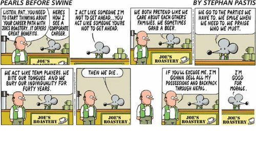 Beer, Memes, and Good: PEARLS BEFORE SWINE  BY STEPHAN PASTIS  LISTEN, RAT..YOUNEEDHERESI ACT LIKE SOMEONE IM WE BOTH PRETEND LIKE WE WE GO TO THE PARTIES WE  TO START THINKING ABOUT HOWI NOT TO GET AHEAD..YOU CARE ABOUT EACH OTHERSHAVE TO. WE SMILE WHEN  YOUR CAREER PATHATHİSEEA | ACT IIKE SOMEONE YOURE İ FAMILIES.WE SOMETIMES WENEEDTO.HEPRAISE  TOES ROASTERY..IT OFFERS/CORPORATENOT TO GET AHEAD.  GRAB A BEER  WHO WE MUST  GREAT BENEFITS.CAREER  JOE'S  ROASTERY  WE ACT LIKE TEAM PLAYERS. WETHEN WE DIE  BITE OUR TONGUES. AND WE  BURY OUR INDIVIDUALITY FOR  IF YOUUL EXCUSE ME. IM  GONNA SELL ALL MY  POSSESSIONS AND BACKPACK  THROUGH NEPAL.  IM  GOOD  FOR  MORALE  FORTY YEARS  JOE'S  ROASTERY  JOE'S  JOE'S  JOE'S  T ROASTERY