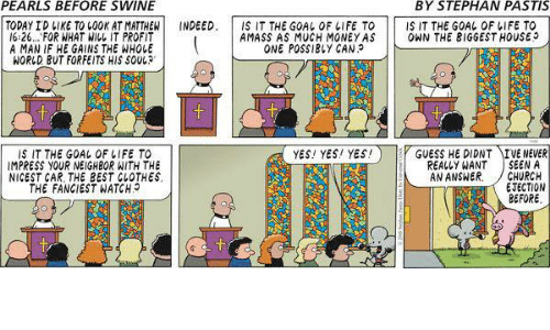 ejection: PEARLS BEFORE SWINE  BY STEPHAN PASTIS  TODAY ID LIKE TO COOK AT MATTHEW  NDEED  IS IT THE GOAL OF LIFE TO IS IT THE GOAL OF LIFE TO  16:26... FOR WHAT WILL IT PROFIT  AMASS AS MUCH MONEY AS  ONN THE BIGGEST HOUSE  ONE POSSIBLY CAN.  A MAN IF HE GAINS THE WHOLE  WORLD BUT FORFEITS HIS SOUL  YES! YES! YES!  GUESS HE DIDNT  E NEVER  IS IT THE GOAL OF LIFE TO  IMPRESS YOUR NEIGHBOR WITH THE  REALLY WANT  SEEN A  AN ANSWER  CHURCH  NICEST CAR, THE BEST CLOTHES  EJECTION  THE FANGIEST WATCH  BEFORE