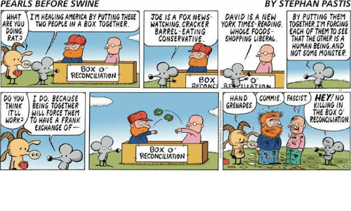 Aimfully: PEARLS BEFORE SWINE  BY STEPHAN PASTIS  WHAT AIM HEALING AMERICA BY PUTTING THESE  TOE ISA FOX NEWS- DAVID IS A NEW  BY PUTTING THEM  ARE YOU  TWO PEOPLE IN A BOX TOGETHER  WATCHING, CRACKER  YORK TIMES-READING TOGETHER IMFORCING  DOING,  BARREL-EATING  WHOLE FOODS.  EACH OF THEM TO SEE  RAT  CONSERVATIVE  SHOPPING LIBERAL  THAT THE OTHER ISA  HUMAN BEING, AND  NOT SOME MONSTER.  BOX o  RECONCILIATION  BOX  HAND  GOMMIE. FASCIST HEY NO  DO YOU I DO. BECAUSE  KILLING IN  GRENADES  THINK  BEING TOGETHER  THE BOX  0  IT LL WILL FORCE THEM  RECONCILIATION  WORK /TO HAVE A FRANK  EXCHANGE OF  BOX O'  RECONCILIATION